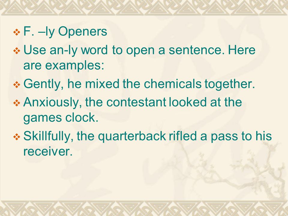  F. –ly Openers  Use an-ly word to open a sentence. Here are examples:  Gently, he mixed the chemicals together.  Anxiously, the contestant looked