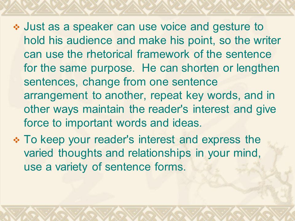  Just as a speaker can use voice and gesture to hold his audience and make his point, so the writer can use the rhetorical framework of the sentence