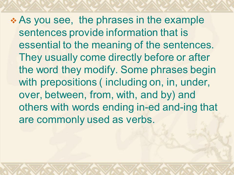  As you see, the phrases in the example sentences provide information that is essential to the meaning of the sentences. They usually come directly b
