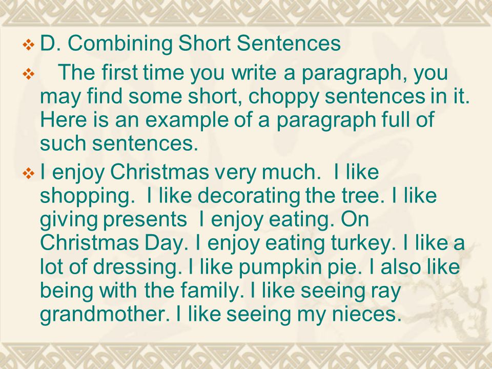  D. Combining Short Sentences  The first time you write a paragraph, you may find some short, choppy sentences in it. Here is an example of a paragr