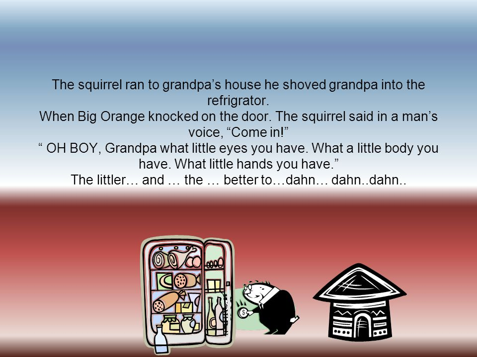 The squirrel ran to grandpa's house he shoved grandpa into the refrigrator. When Big Orange knocked on the door. The squirrel said in a man's voice, ""