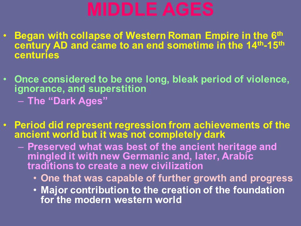 MIDDLE AGES Began with collapse of Western Roman Empire in the 6 th century AD and came to an end sometime in the 14 th -15 th centuries Once considered to be one long, bleak period of violence, ignorance, and superstition –The Dark Ages Period did represent regression from achievements of the ancient world but it was not completely dark –Preserved what was best of the ancient heritage and mingled it with new Germanic and, later, Arabic traditions to create a new civilization One that was capable of further growth and progress Major contribution to the creation of the foundation for the modern western world