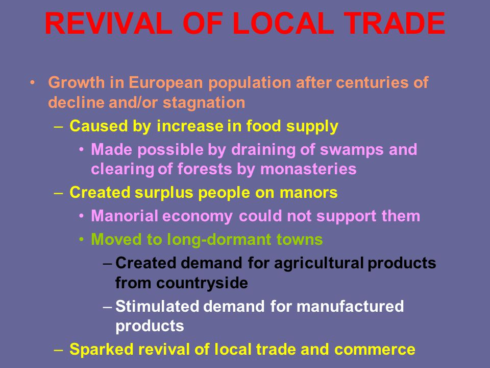 REVIVAL OF LOCAL TRADE Growth in European population after centuries of decline and/or stagnation –Caused by increase in food supply Made possible by draining of swamps and clearing of forests by monasteries –Created surplus people on manors Manorial economy could not support them Moved to long-dormant towns –Created demand for agricultural products from countryside –Stimulated demand for manufactured products –Sparked revival of local trade and commerce