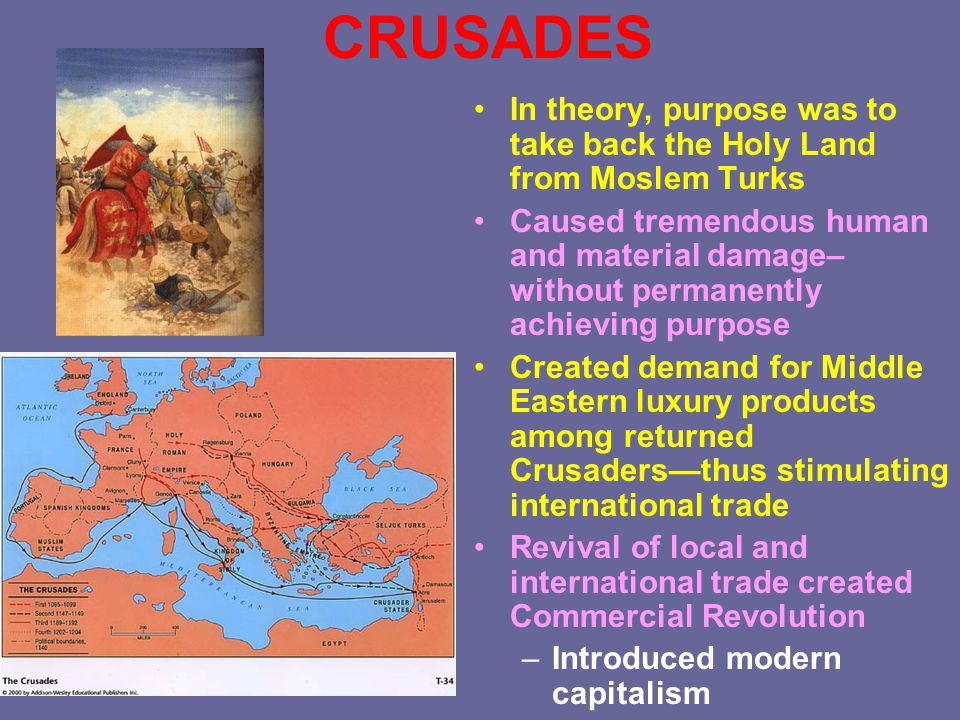 CRUSADES In theory, purpose was to take back the Holy Land from Moslem Turks Caused tremendous human and material damage– without permanently achievin
