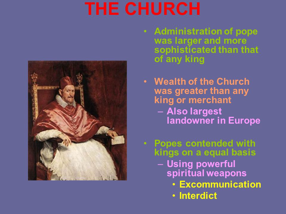 THE CHURCH Administration of pope was larger and more sophisticated than that of any king Wealth of the Church was greater than any king or merchant –
