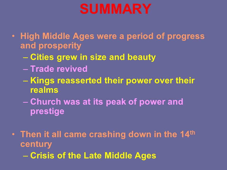 SUMMARY High Middle Ages were a period of progress and prosperity –Cities grew in size and beauty –Trade revived –Kings reasserted their power over their realms –Church was at its peak of power and prestige Then it all came crashing down in the 14 th century –Crisis of the Late Middle Ages