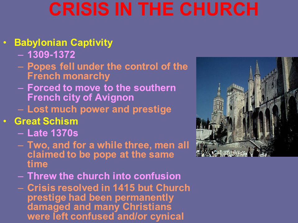 CRISIS IN THE CHURCH Babylonian Captivity –1309-1372 –Popes fell under the control of the French monarchy –Forced to move to the southern French city of Avignon –Lost much power and prestige Great Schism –Late 1370s –Two, and for a while three, men all claimed to be pope at the same time –Threw the church into confusion –Crisis resolved in 1415 but Church prestige had been permanently damaged and many Christians were left confused and/or cynical