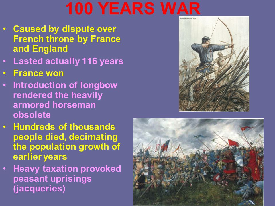 100 YEARS WAR Caused by dispute over French throne by France and England Lasted actually 116 years France won Introduction of longbow rendered the heavily armored horseman obsolete Hundreds of thousands people died, decimating the population growth of earlier years Heavy taxation provoked peasant uprisings (jacqueries)