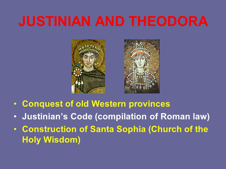 JUSTINIAN AND THEODORA Conquest of old Western provinces Justinian's Code (compilation of Roman law) Construction of Santa Sophia (Church of the Holy