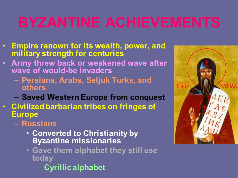 BYZANTINE ACHIEVEMENTS Empire renown for its wealth, power, and military strength for centuries Army threw back or weakened wave after wave of would-be invaders –Persians, Arabs, Seljuk Turks, and others –Saved Western Europe from conquest Civilized barbarian tribes on fringes of Europe –Russians Converted to Christianity by Byzantine missionaries Gave them alphabet they still use today –Cyrillic alphabet