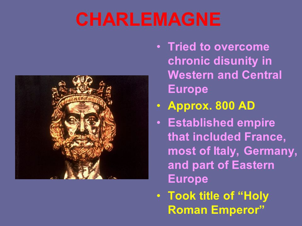 CHARLEMAGNE Tried to overcome chronic disunity in Western and Central Europe Approx. 800 AD Established empire that included France, most of Italy, Ge