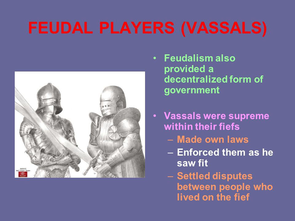 FEUDAL PLAYERS (VASSALS) Feudalism also provided a decentralized form of government Vassals were supreme within their fiefs –Made own laws –Enforced them as he saw fit –Settled disputes between people who lived on the fief