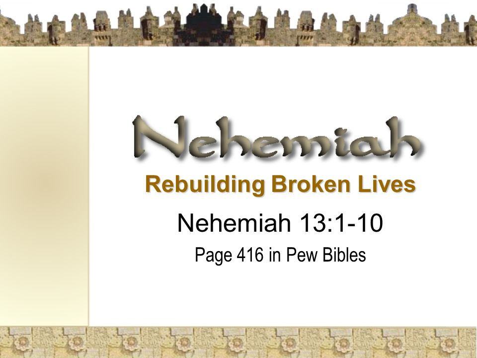 Rebuilding Broken Lives Nehemiah 13:1-10 Page 416 in Pew Bibles