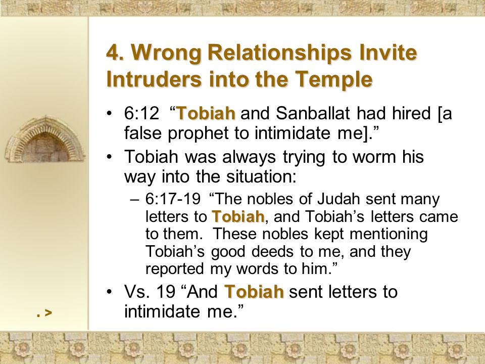 > Tobiah6:12 Tobiah and Sanballat had hired [a false prophet to intimidate me]. Tobiah was always trying to worm his way into the situation: Tobiah –6:17-19 The nobles of Judah sent many letters to Tobiah, and Tobiah's letters came to them.