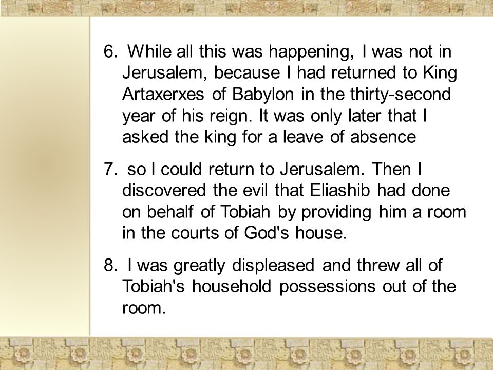 6. While all this was happening, I was not in Jerusalem, because I had returned to King Artaxerxes of Babylon in the thirty-second year of his reign.