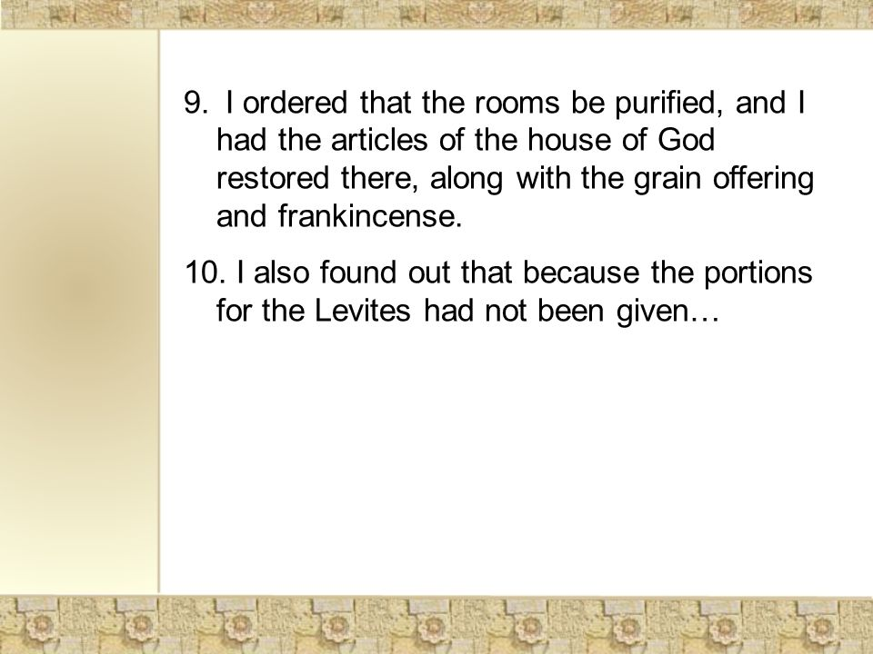 9. I ordered that the rooms be purified, and I had the articles of the house of God restored there, along with the grain offering and frankincense. 10