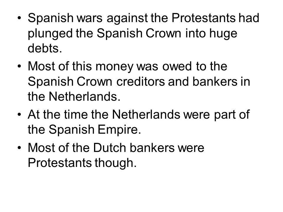 Spanish wars against the Protestants had plunged the Spanish Crown into huge debts. Most of this money was owed to the Spanish Crown creditors and ban