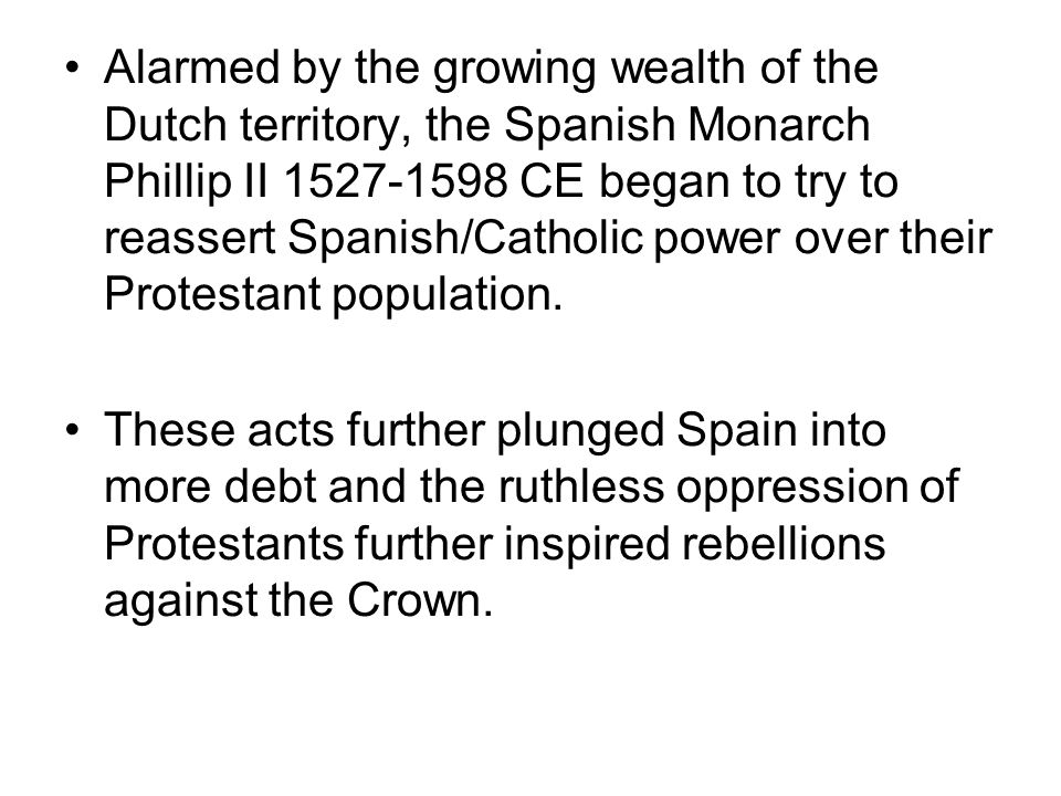 Alarmed by the growing wealth of the Dutch territory, the Spanish Monarch Phillip II 1527-1598 CE began to try to reassert Spanish/Catholic power over their Protestant population.
