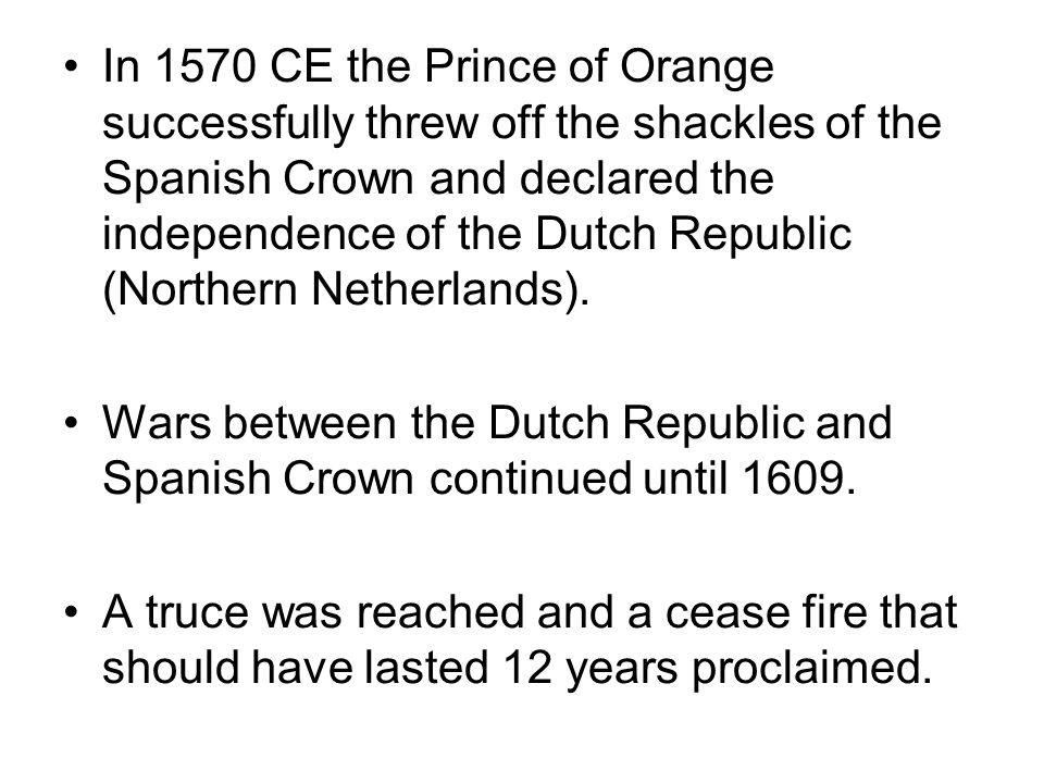 In 1570 CE the Prince of Orange successfully threw off the shackles of the Spanish Crown and declared the independence of the Dutch Republic (Northern Netherlands).
