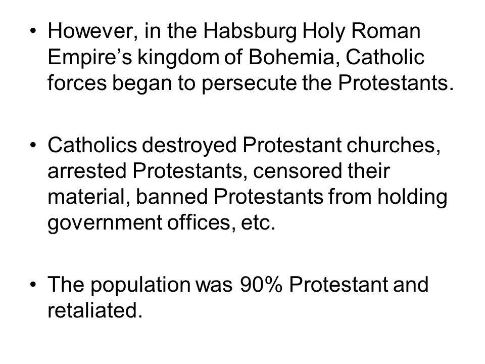 However, in the Habsburg Holy Roman Empire's kingdom of Bohemia, Catholic forces began to persecute the Protestants.
