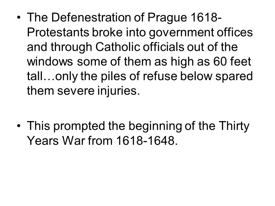 The Defenestration of Prague 1618- Protestants broke into government offices and through Catholic officials out of the windows some of them as high as 60 feet tall…only the piles of refuse below spared them severe injuries.
