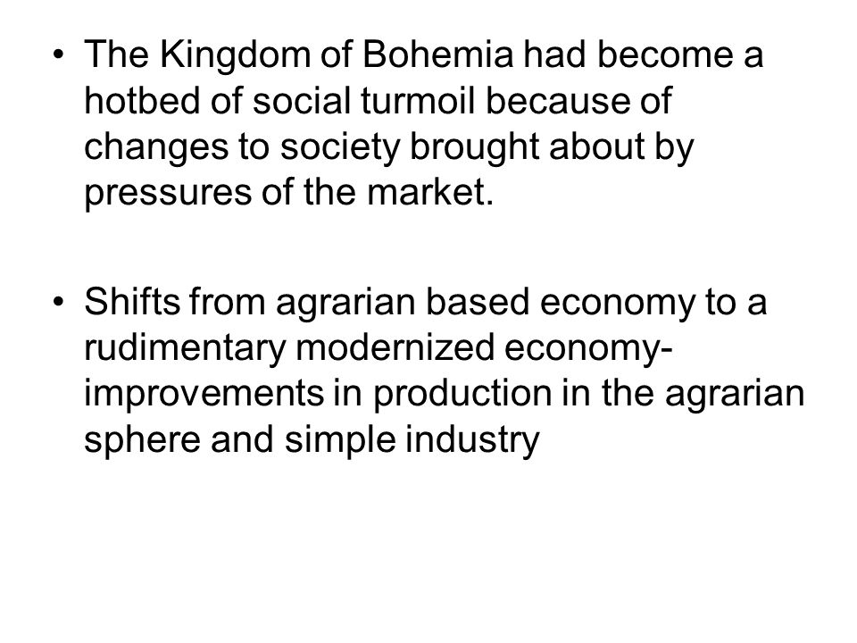 The Kingdom of Bohemia had become a hotbed of social turmoil because of changes to society brought about by pressures of the market. Shifts from agrar