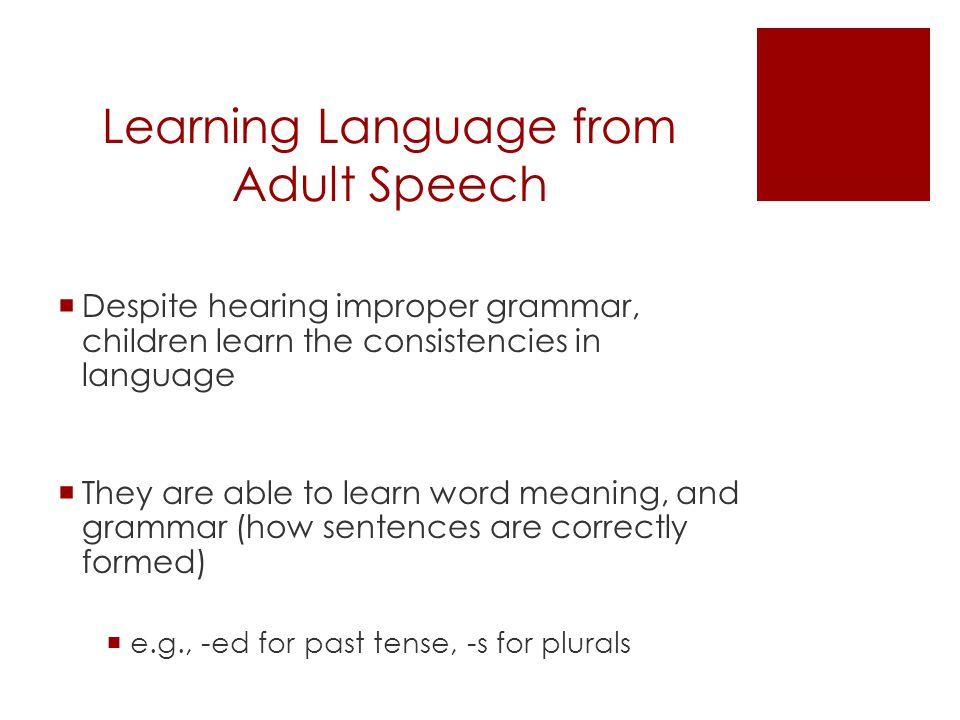 Learning Language from Adult Speech  Despite hearing improper grammar, children learn the consistencies in language  They are able to learn word meaning, and grammar (how sentences are correctly formed)  e.g., -ed for past tense, -s for plurals