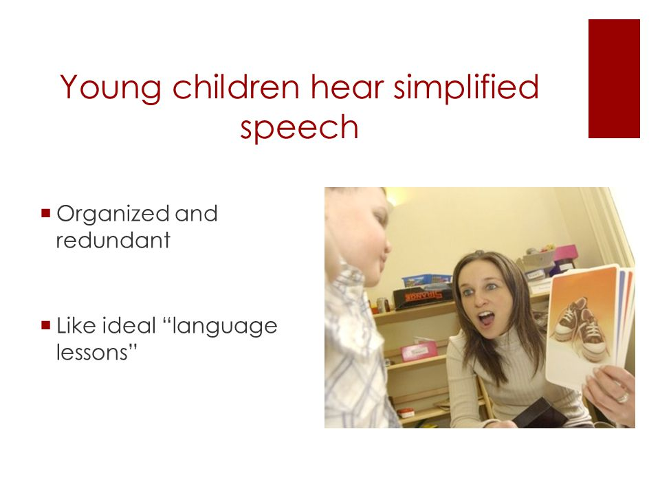 Young children hear simplified speech  Organized and redundant  Like ideal language lessons