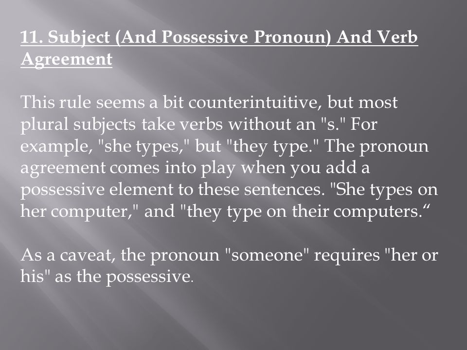 11. Subject (And Possessive Pronoun) And Verb Agreement This rule seems a bit counterintuitive, but most plural subjects take verbs without an