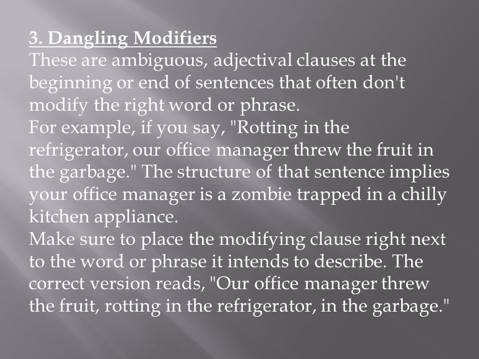 3. Dangling Modifiers These are ambiguous, adjectival clauses at the beginning or end of sentences that often don't modify the right word or phrase. F