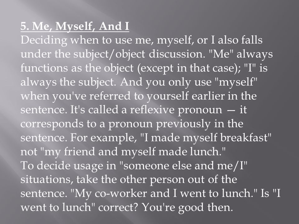 5. Me, Myself, And I Deciding when to use me, myself, or I also falls under the subject/object discussion.