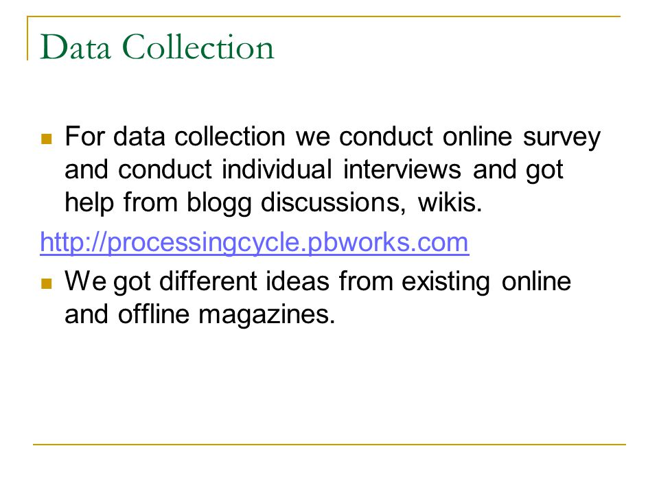 Data Collection For data collection we conduct online survey and conduct individual interviews and got help from blogg discussions, wikis.