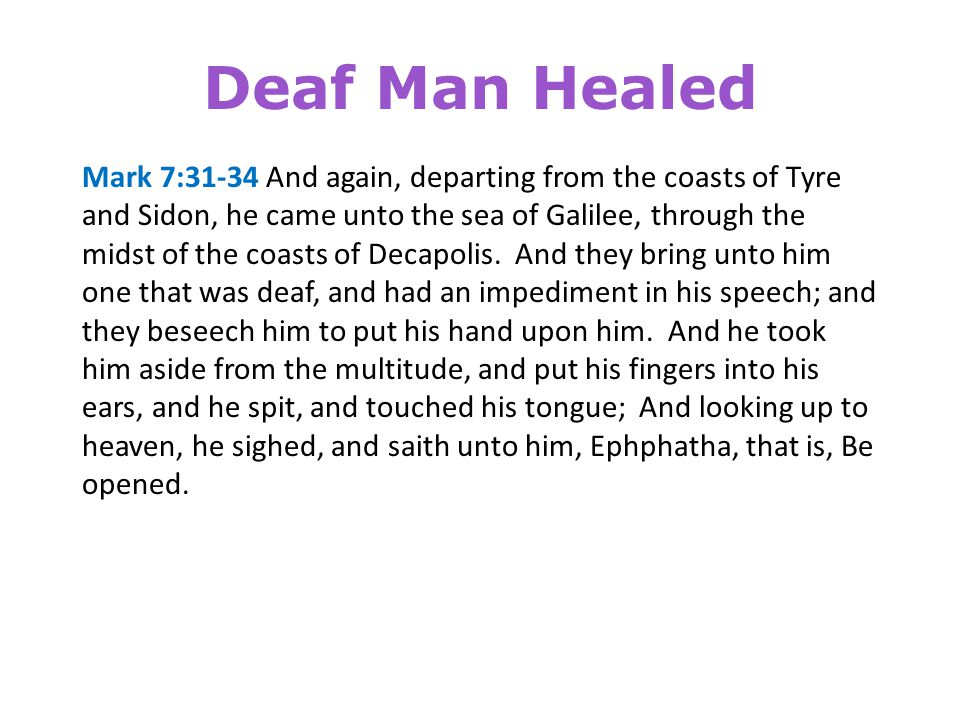 Deaf Man Healed Mark 7:35-37 And straightway his ears were opened, and the string of his tongue was loosed, and he spake plain.