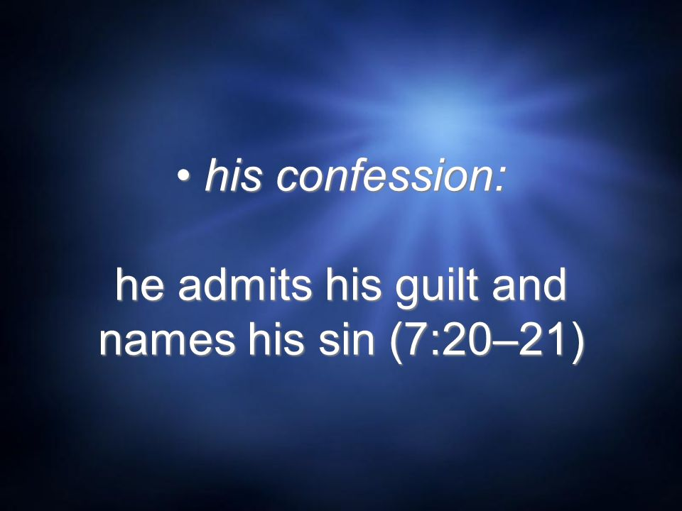 his confession: he admits his guilt and names his sin (7:20–21)