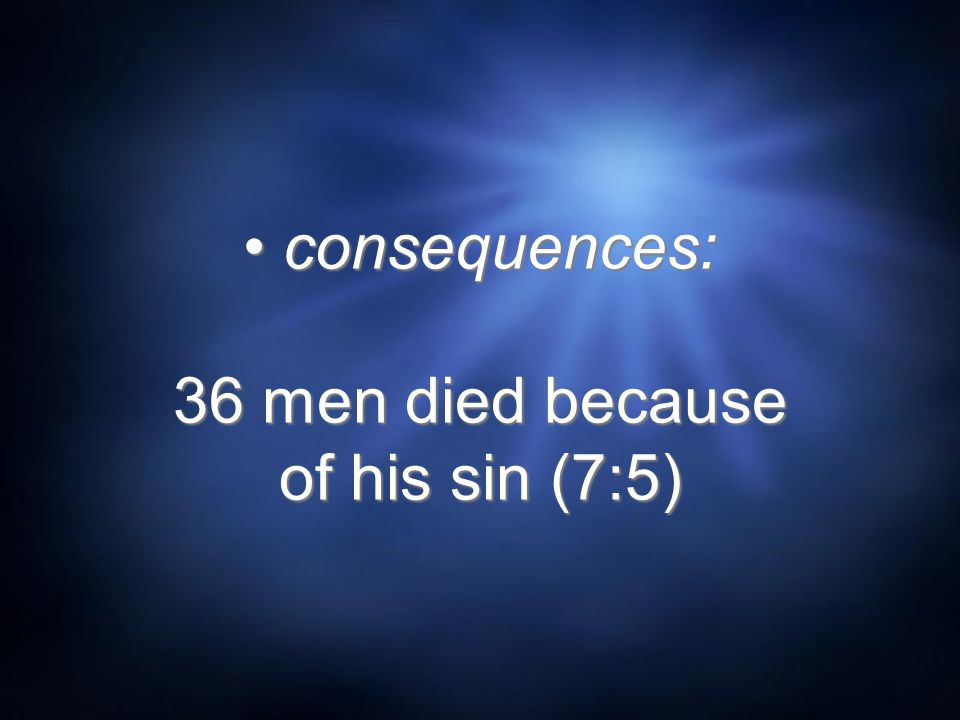 consequences: 36 men died because of his sin (7:5)
