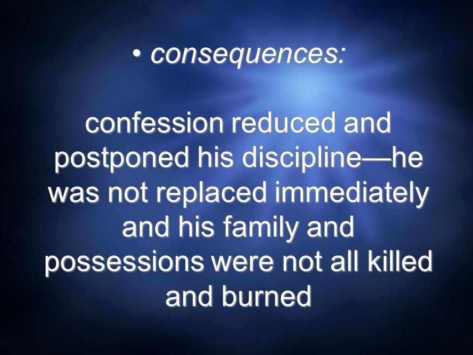 consequences: confession reduced and postponed his discipline—he was not replaced immediately and his family and possessions were not all killed and b