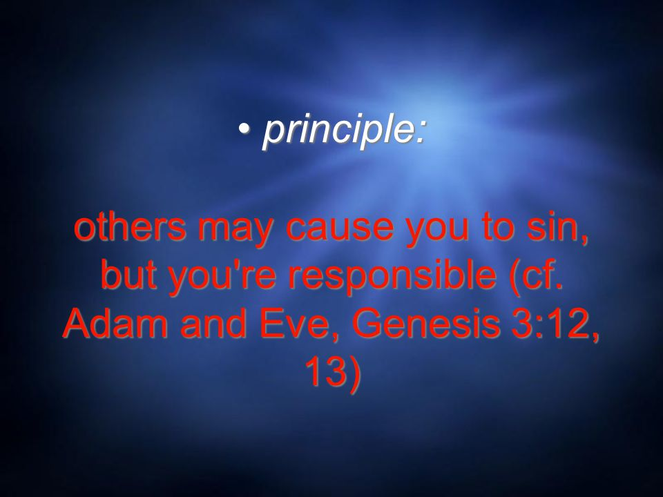 principle: others may cause you to sin, but you're responsible (cf. Adam and Eve, Genesis 3:12, 13)