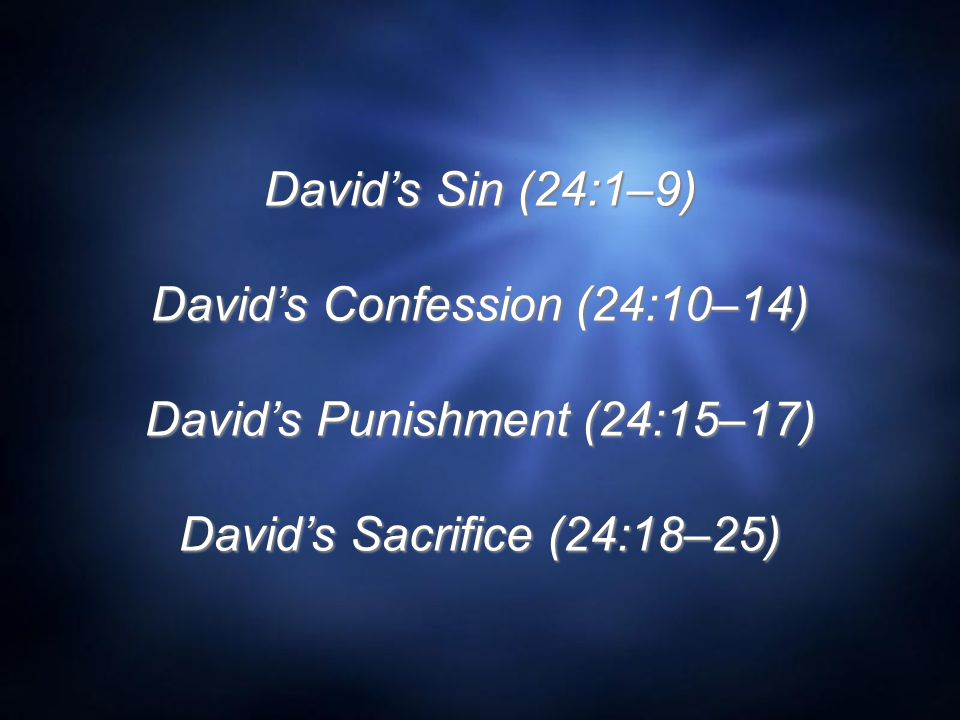 David's Sin (24:1–9) David's Confession (24:10–14) David's Punishment (24:15–17) David's Sacrifice (24:18–25)