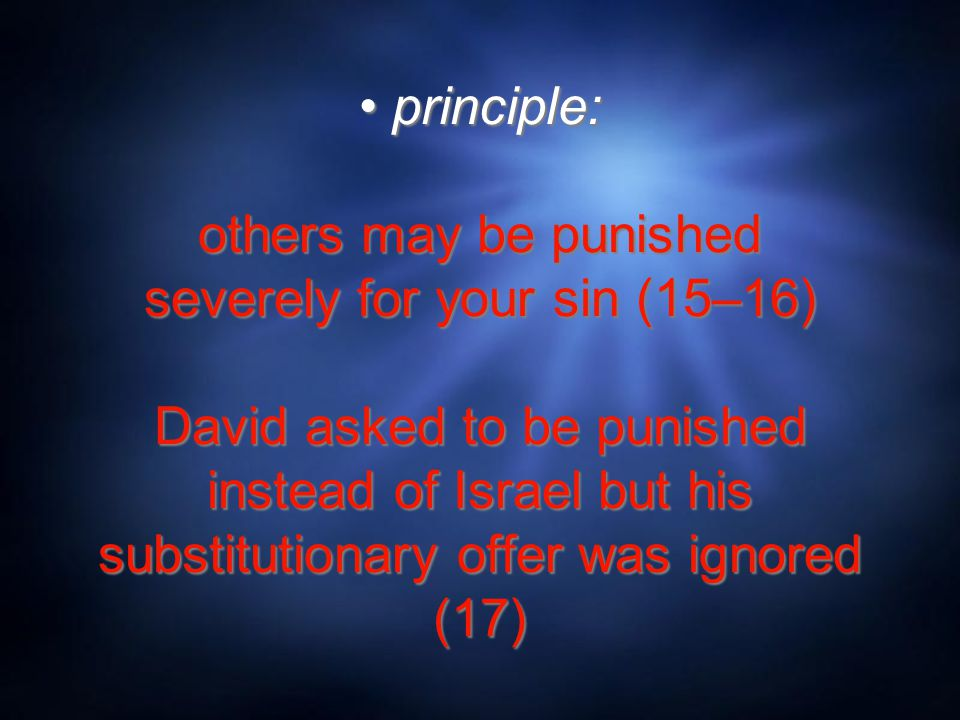 principle: others may be punished severely for your sin (15–16) David asked to be punished instead of Israel but his substitutionary offer was ignored