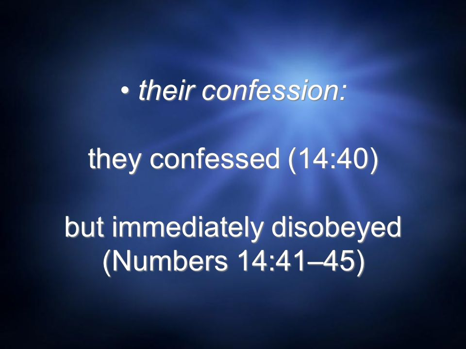 their confession: they confessed (14:40) but immediately disobeyed (Numbers 14:41–45)