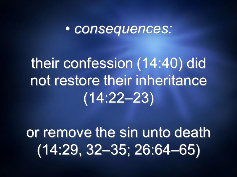 consequences: their confession (14:40) did not restore their inheritance (14:22–23) or remove the sin unto death (14:29, 32–35; 26:64–65)