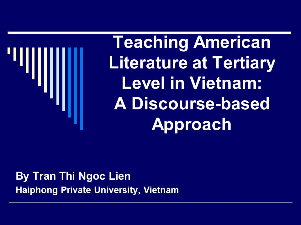 Teaching American Literature at Tertiary Level in Vietnam: A Discourse-based Approach By Tran Thi Ngoc Lien Haiphong Private University, Vietnam