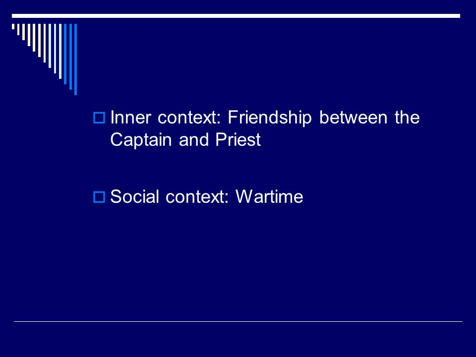  Inner context: Friendship between the Captain and Priest  Social context: Wartime
