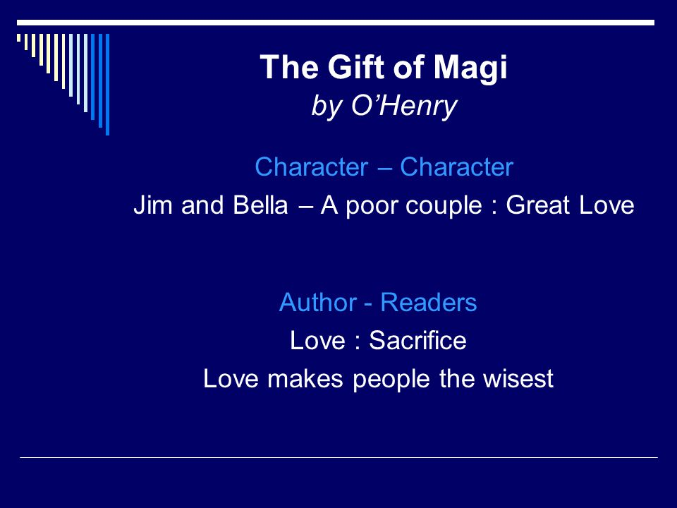The Gift of Magi by O'Henry Character – Character Jim and Bella – A poor couple : Great Love Author - Readers Love : Sacrifice Love makes people the wisest