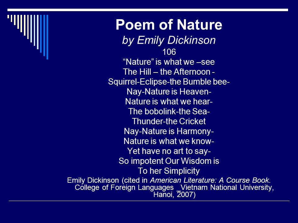 Poem of Nature by Emily Dickinson 106 Nature is what we –see The Hill – the Afternoon - Squirrel-Eclipse-the Bumble bee- Nay-Nature is Heaven- Nature is what we hear- The bobolink-the Sea- Thunder-the Cricket Nay-Nature is Harmony- Nature is what we know- Yet have no art to say- So impotent Our Wisdom is To her Simplicity Emily Dickinson (cited in American Literature: A Course Book.