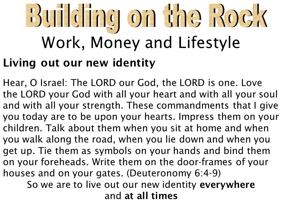 Work, Money and Lifestyle Living out our new identity Hear, O Israel: The LORD our God, the LORD is one.