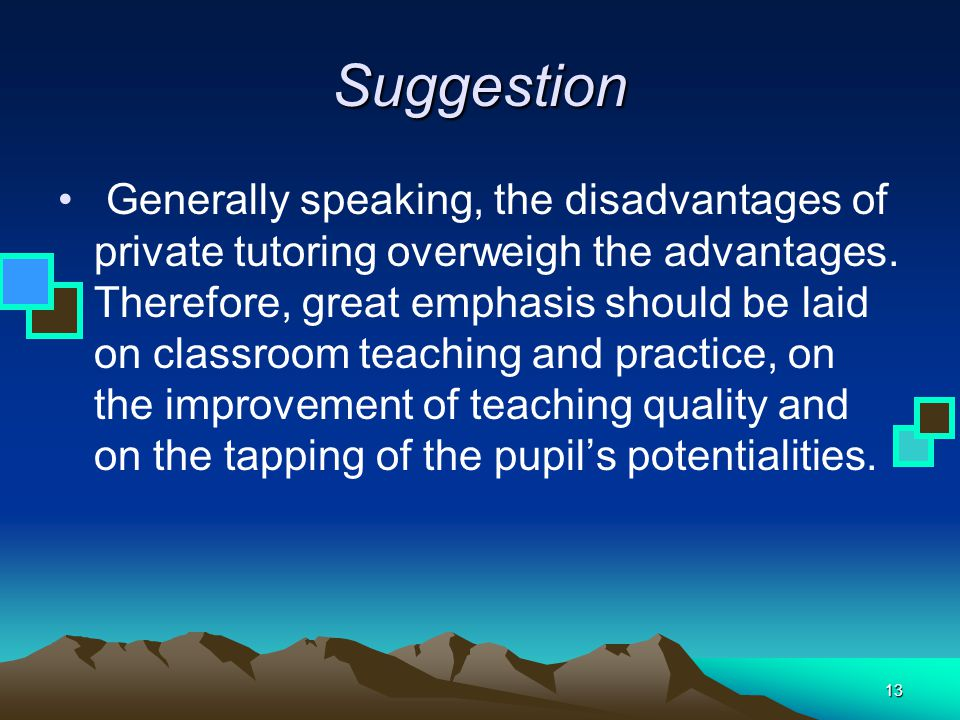 13 Suggestion Generally speaking, the disadvantages of private tutoring overweigh the advantages. Therefore, great emphasis should be laid on classroo
