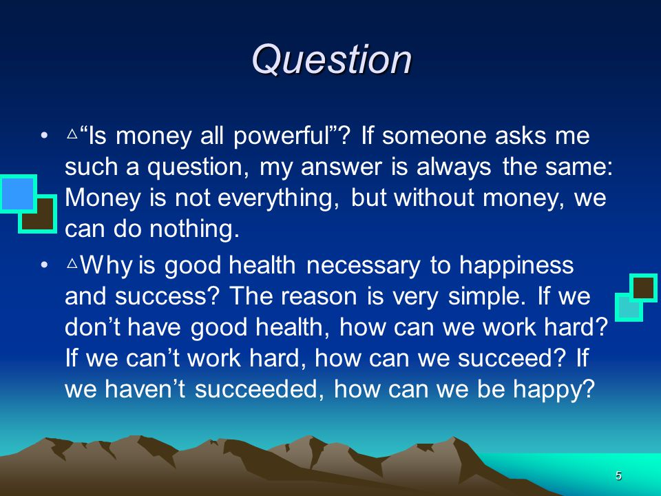 "5 Question △ ""Is money all powerful""? If someone asks me such a question, my answer is always the same: Money is not everything, but without money, we"
