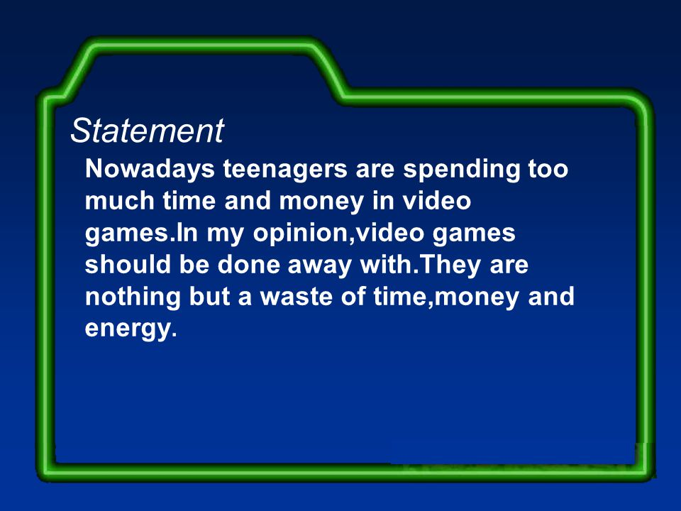 Nowadays teenagers are spending too much time and money in video games.In my opinion,video games should be done away with.They are nothing but a waste