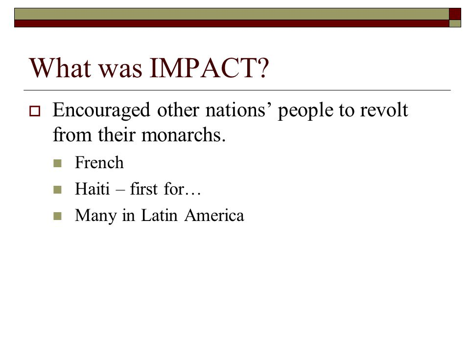 What was IMPACT?  Encouraged other nations' people to revolt from their monarchs. French Haiti – first for… Many in Latin America